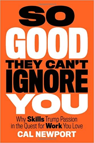 So good they can't ignore you : why skills trump passion in the quest for work you love / Cal Newport  - Cal Newport