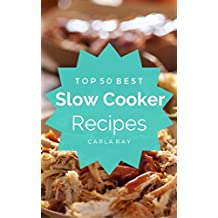 Slow Cooker: Top 50 Best Slow Cooker Recipes – The Quick, Easy, & Delicious Everyday Cookbook!