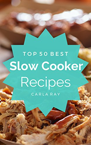 Slow Cooker: Top 50 Best Slow Cooker Recipes – The Quick, Easy, & Delicious Everyday Cookbook! by Carla Ray