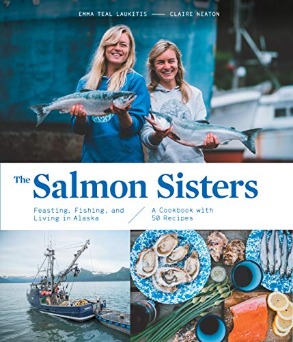 The Salmon Sisters: Feasting, Fishing, and Living in Alaska by Emma Teal Laukitis, Claire Neaton