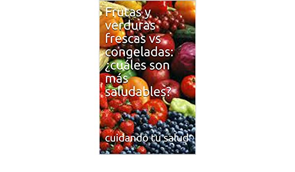 Amazon.com: Frutas y verduras frescas vs congeladas: ¿cuáles son más saludables? (Spanish Edition) eBook: cuidando tu salud: Kindle Store