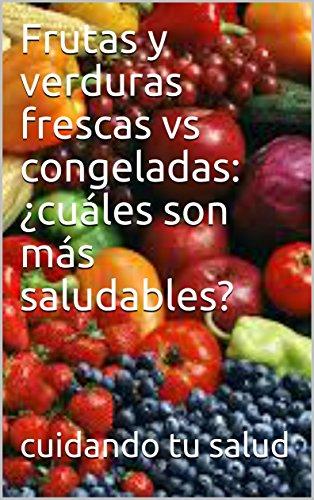 Frutas y verduras frescas vs congeladas: ¿cuáles son más saludables? (Spanish Edition