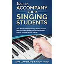 How to accompany your singing students: Tips, tricks and tools every singing teacher needs to know about playing for lessons even if you're a terrible pianist (How to [music] Book 2)