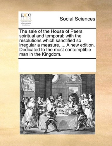 The sale of the House of Peers, spiritual and temporal; with the resolutions which sanctified so irregular a measure, ..