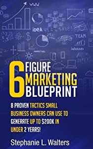 6 Figure Marketing Blueprint: 8 Proven Tactics Small Business Owners Can Use to Generate up to $200K in Under 2 Years! by CreateSpace Independent Publishing Platform