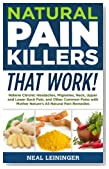 Natural Pain Killers That Work! Relieve Chronic Headaches, Migraines, Neck, Upper and Lower Back Pain, and Other Common Pains with Mother Nature's All Natural Pain Remedies