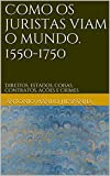 Como os juristas viam o mundo. 1550-1750: Direitos, estados, coisas, contratos, a莽玫es e crimes (Portuguese Edition)