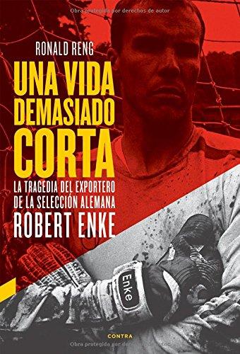 Una vida demasiado corta: La tragedia del exportero de la selección alemana Robert Enke (Spanish Edition)