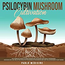 Psilocybin Mushroom Cultivation: The Complete Guide to Grow Indoor and Outdoor Your Magic Mushrooms. Discover Safe Use and After-Effects of Psichedelics Mushroom and How Hallucinogenic Plant Works