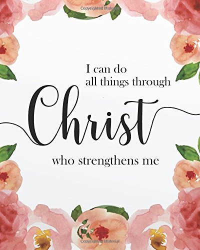 "Read Online I can do all things through christ who strengthens me: Bible Verse Journal Wide Ruled College Lined Composition Notebook For 132 Pages of 8""x10"" Christian Floral Journal Series (Volume 3) PDF"