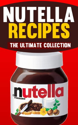 - Nutella Recipes: The Ultimate Collection of Over 50 Recipes