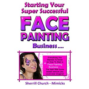 Starting Your Super Successful Face Painting Business (Growing Your Highly Profitable Face Painting Business) (Volume 1)