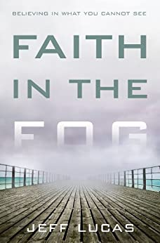 Faith in the Fog: Believing in What You Cannot See by [Lucas, Jeff]