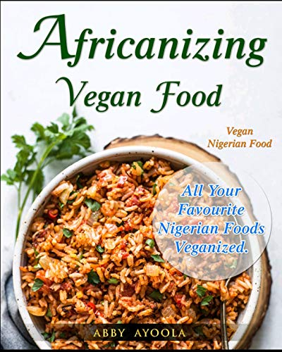 Africanizing Vegan Food: All Your Favourite Nigerian Foods Veganized. by Abby Ayoola
