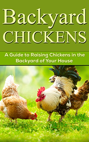 Backyard Chickens: A Guide to Raising Chickens in the Backyard of Your Home (Homesteader, Raising Chickens Book 1)