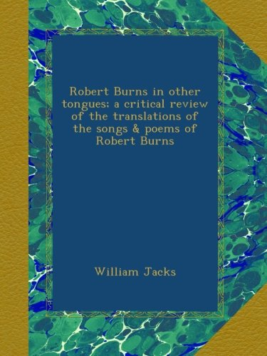 Read Online Robert Burns in other tongues; a critical review of the translations of the songs & poems of Robert Burns PDF