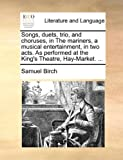 Songs, Duets, Trio, and Choruses, in the Mariners, a Musical Entertainment, in Two Acts As Performed at the King's Theatre, Hay-Market, Samuel Birch, 1170440460