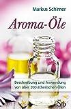 Aroma-Öle: Beschreibung und Anwendung von über 200 ätherischen Ölen