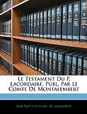 Le Testament du P Lacordaire, Publ Par le Comte de Montalembert, Jean Baptiste Henri D. Lacordaire, 1141325977