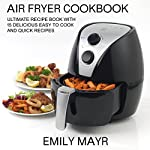 Air Fryer Cookbook: Ultimate Recipe Book with 15 Delicious Easy to Cook and Quick Recipes | Emily Mayr