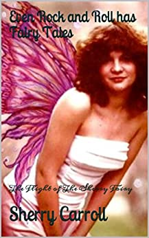 Even Rock and Roll has Fairy Tales: The Flight of The Sherry Fairy by [Carroll, Sherry]