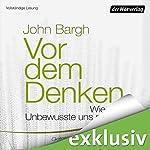 Vor dem Denken: Wie das Unbewusste uns steuert   John Bargh