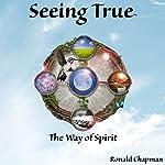 Seeing True: The Way of Spirit | Ronald Chapman