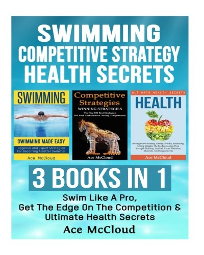 Swimming: Competitive Strategy: Health Secrets: 3 Books in 1: Swim Like A Pro, Get The Edge On The Competition & Ultimate Health Secrets (Swimming ... Secrets and Health Guide To Swim Better)