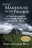 Front cover for the book Little Madhouse on the Prairie: A True-Life Story of Overcoming Abuse and Healing the Spirit by Marion Elizabeth Witte