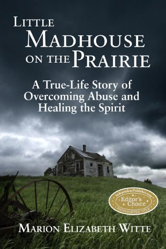 Little Madhouse on the Prairie: A True-Life Story of Overcoming Abuse and Healing the Spirit