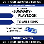 Extended Summary: Playbook to Millions by Grant Cardone: A Guide to 10X Your Business and Sales Life (Expanded Edition) | Knight Writer