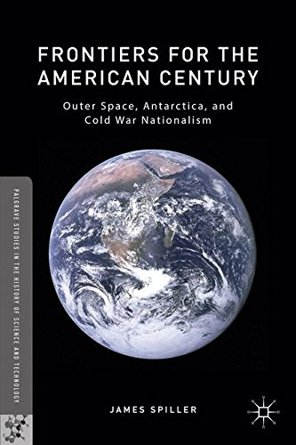 Frontiers For The American Century: Outer Space, Antarctica, And Cold War Nationalism (Palgrave Studies In The History Of Science And Technology)