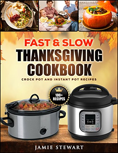 Fast and Slow Thanksgiving Cookbook - 100+ Instant Pot and Crock Pot Recipes for Your Thanksgiving Dinner (Slow Cooking, Pressure Cooker, Clean Eating, Healthy Recipes) by [Stewart, Jamie]