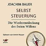 Selbststeuerung: Die Wiederentdeckung des freien Willens | Joachim Bauer