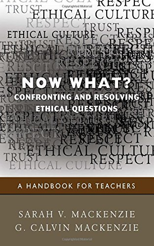 Now What? Confronting and Resolving Ethical Questions: A Handbook for Teachers by Mackenzie, Sarah (Sally) V., Mackenzie, G. (George) Calvin (2010) Paperback