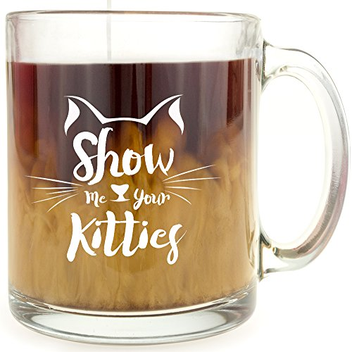 Show Me Your Kitties - Glass Coffee Mug - Makes a Great Gift for Cat - Glasses Show