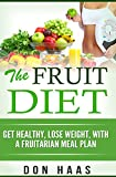 The Fruit Diet: Get Healthy, Lose Weight, With a Fruitarian Meal Plan (Vegan Diet, Plant Based Whole Foods, High Carbohydrate, Low Fat,)