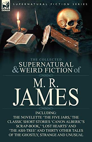 The Collected Supernatural & Weird Fiction of M. R. James: The Novelette 'The Five Jars, ' the Classic Short Stories 'Canon Alberic's Scrap-Book, ' 'l
