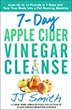 7-Day Apple Cider Vinegar Cleanse: Lose Up to 15 Pounds in 7 Days and Turn Your Body into a...