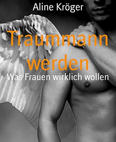 Traummann werden: Was Frauen wirklich wollen (German Edition)