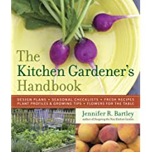 The Kitchen Gardener's Handbook: Design Plans, Seasonal Checklists, Fresh Recipes, Plant Profiles, Growing Tips, and Flowers for the Table