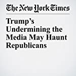 Trump's Undermining the Media May Haunt Republicans | Jim Rutenberg