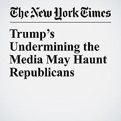 Trump's Undermining the Media May Haunt Republicans