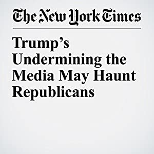 Trump's Undermining the Media May Haunt Republicans