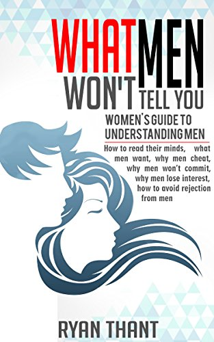 What Men Won't Tell You: Women's Guide to Understanding Men (How to read their minds, what men want, why men cheat, why men won't commit, why men lose interest, how to avoid rejection from men) by [Thant, Ryan]