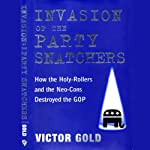 Invasion of the Party Snatchers: How the Holy Rollers and Neo-Cons Destroyed the GOP | Victor Gold