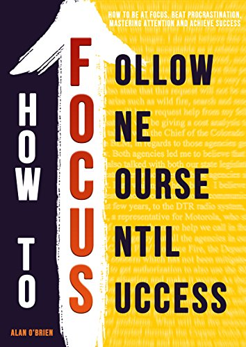 How To FOCUS: How To Be At Focus, Beat Procrastination, Mastering Attention And Achieve Success cover