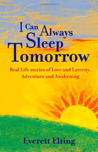 I CAN ALWAYS SLEEP TOMORROW: Real Life Stories of Love and Larceny, Adventure and Awakening
