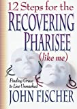 12 Steps for the Recovering Pharisee (Like Me), John Fischer, 0764222023
