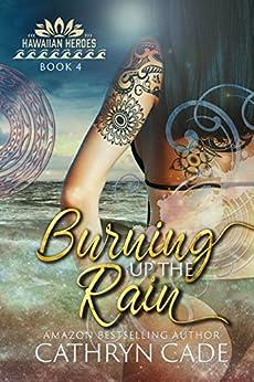 Burning Up the Rain (Hawaiian Heroes Book 4) by [Cade, Cathryn]